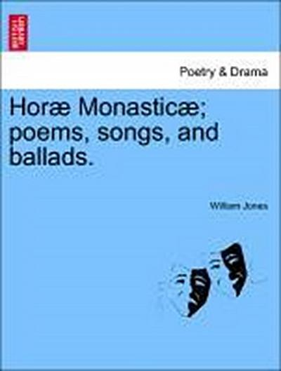 Horæ Monasticæ; poems, songs, and ballads.