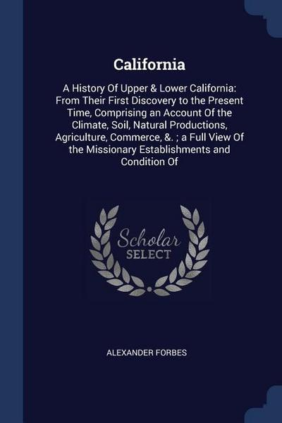 California: A History of Upper & Lower California: From Their First Discovery to the Present Time, Comprising an Account of the Cl
