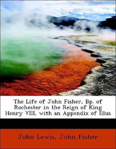 The Life of John Fisher, Bp. of Rochester in the Reign of King Henry VIII, with an Appendix of Illus