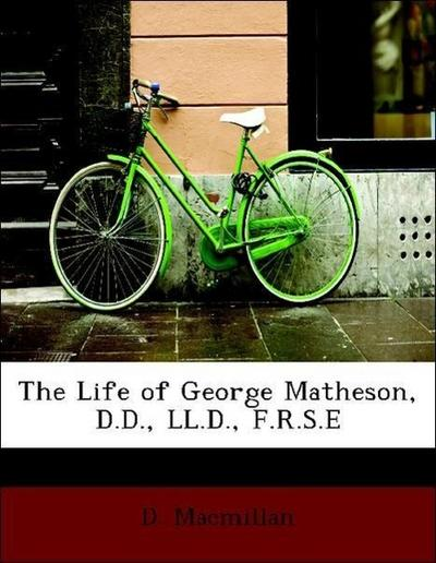 The Life of George Matheson, D.D., LL.D., F.R.S.E