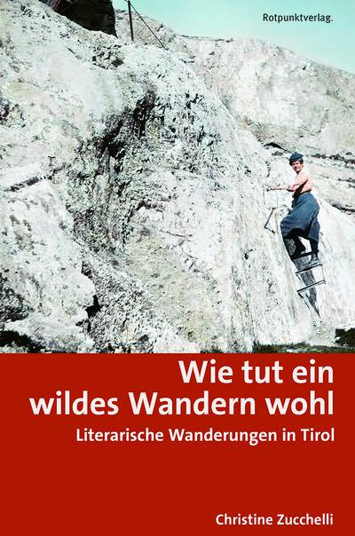 Wie tut ein wildes Wandern wohl; Literarische Wanderungen in Tirol; Deutsch; Zahlreiche Farb- und historische Fotos