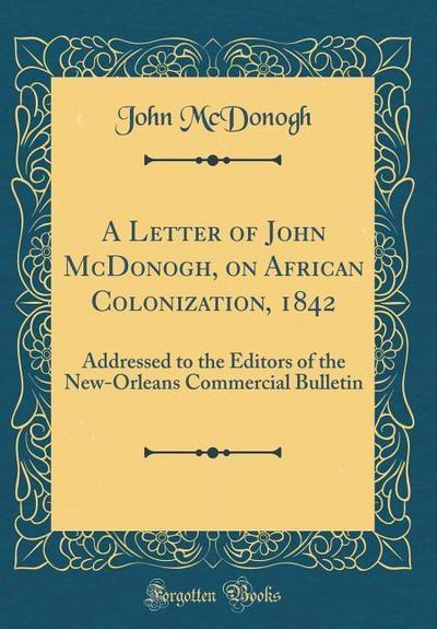 A Letter of John McDonogh, on African Colonization, 1842: Addressed to the Editors of the New-Orleans Commercial Bulletin (Classic Reprint)