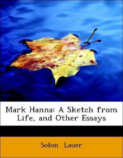 Mark Hanna: A Sketch from Life, and Other Essays