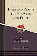 Trees and Plants for Flowers and Fruit (Classic Reprint)