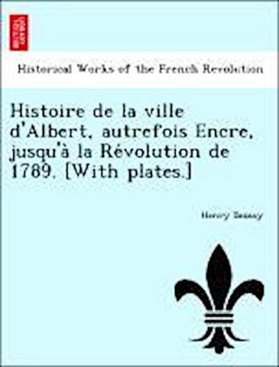 Histoire de la ville d'Albert, autrefois Encre, jusqu'a` la Re´volution de 1789. [With plates.]