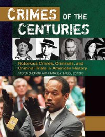 Crimes of the Centuries: Notorious Crimes, Criminals, and Criminal Trials in American History [3 volumes]