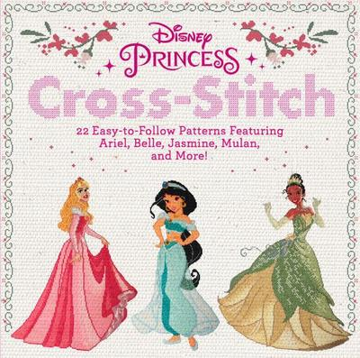 Disney Princess Cross-Stitch: 20 Easy-To-Follow Patterns Featuring Ariel, Belle, Jasmine, Mulan, and More!