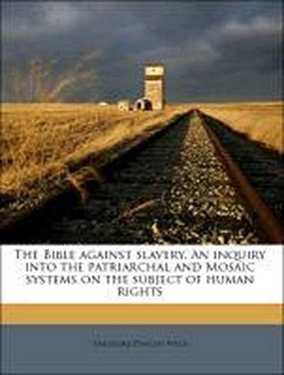 The Bible against slavery. An inquiry into the patriarchal and Mosaic systems on the subject of human rights