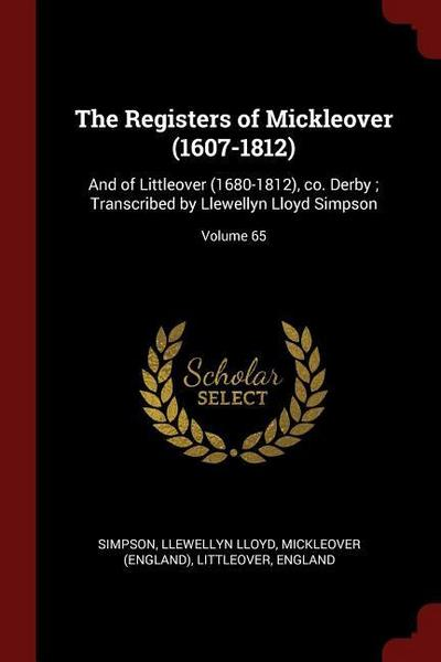 The Registers of Mickleover (1607-1812): And of Littleover (1680-1812), Co. Derby; Transcribed by Llewellyn Lloyd Simpson; Volume 65