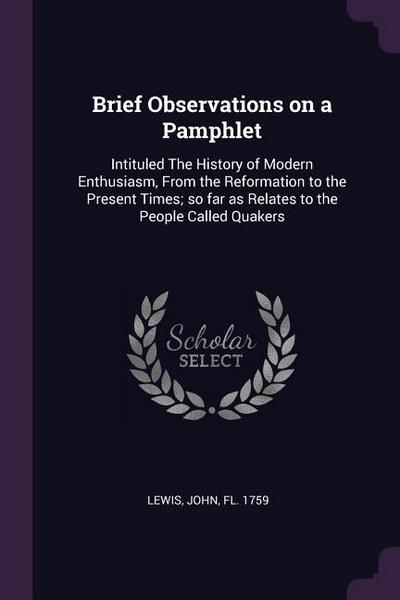 Brief Observations on a Pamphlet: Intituled the History of Modern Enthusiasm, from the Reformation to the Present Times; So Far as Relates to the Peop