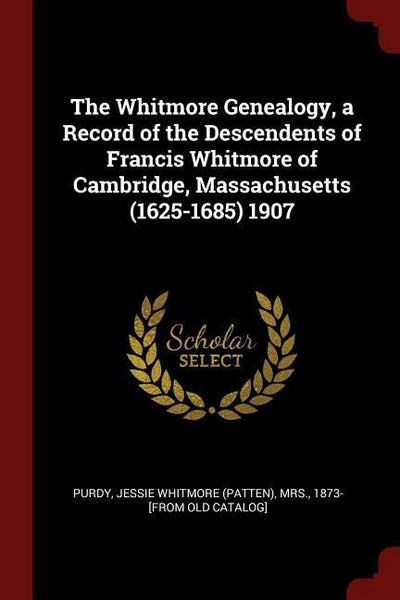 The Whitmore Genealogy, a Record of the Descendents of Francis Whitmore of Cambridge, Massachusetts (1625-1685) 1907