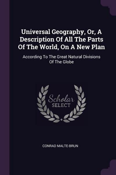 Universal Geography, Or, a Description of All the Parts of the World, on a New Plan: According to the Great Natural Divisions of the Globe