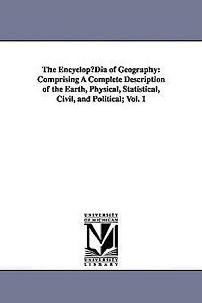 The Encyclopdia of Geography: Comprising a Complete Description of the Earth, Physical, Statistical, Civil, and Political; Vol. 1