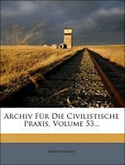 Archiv Für Die Civilistische Praxis, Volume 53...