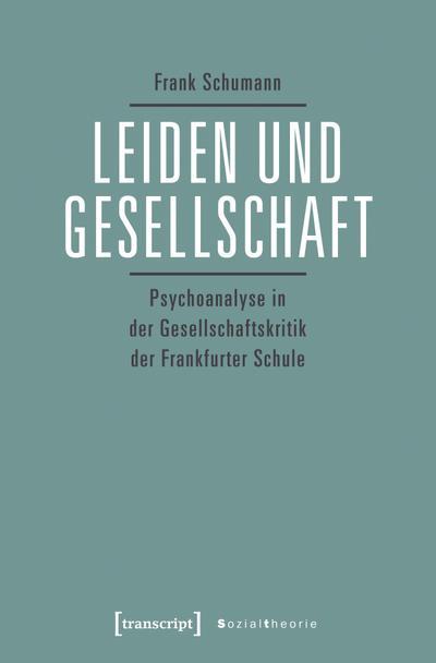 Leiden und Gesellschaft: Psychoanalyse in der Gesellschaftskritik der Frankfurter Schule (Sozialtheorie)