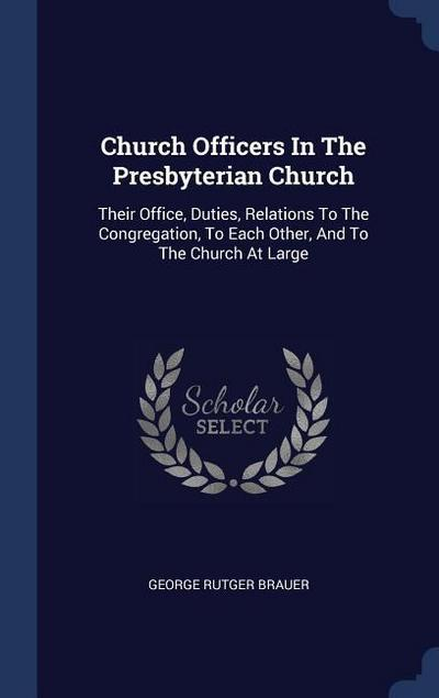 Church Officers in the Presbyterian Church: Their Office, Duties, Relations to the Congregation, to Each Other, and to the Church at Large