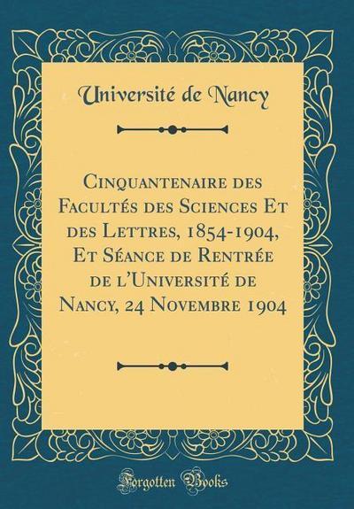 Cinquantenaire Des Facultés Des Sciences Et Des Lettres, 1854-1904, Et Séance de Rentrée de l'Université de Nancy, 24 Novembre 1904 (Classic Reprint)