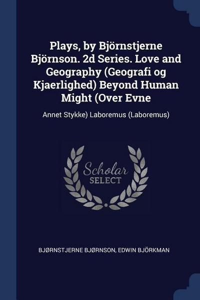 Plays, by Björnstjerne Björnson. 2D Series. Love and Geography (Geografi Og Kjaerlighed) Beyond Human Might (Over Evne: Annet Stykke) Laboremus (Labor