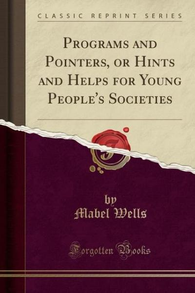 Programs and Pointers, or Hints and Helps for Young People's Societies (Classic Reprint)