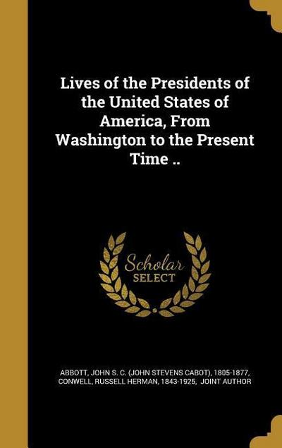 Lives of the Presidents of the United States of America, from Washington to the Present Time ..