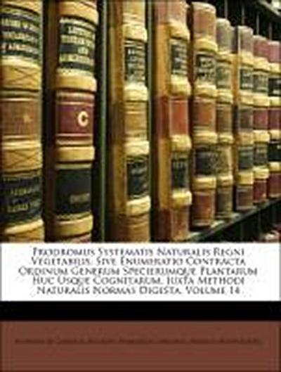 Prodromus Systematis Naturalis Regni Vegetabilis, Sive Enumeratio Contracta Ordinum Generum Specierumque Plantarum Huc Usque Cognitarum, Juxta Methodi Naturalis Normas Digesta, Volume 14