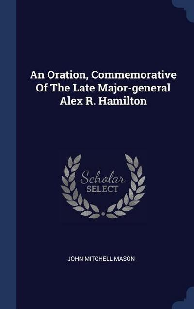 An Oration, Commemorative of the Late Major-General Alex R. Hamilton