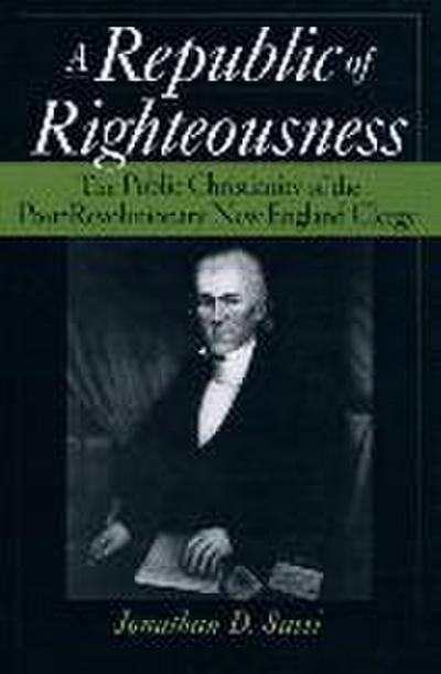 A Republic of Righteousness: The Public Christianity of the Post-Revolutionary New England Clergy