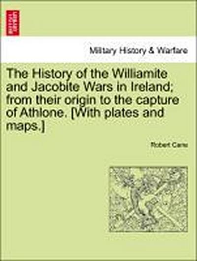 The History of the Williamite and Jacobite Wars in Ireland; from their origin to the capture of Athlone. [With plates and maps.]