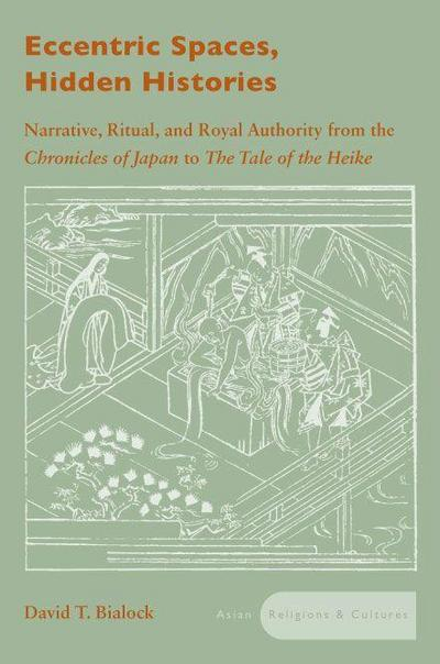 Eccentric Spaces, Hidden Histories: Narrative, Ritual, and Royal Authority from the Chronicles of Japan to the Tale of the Heike