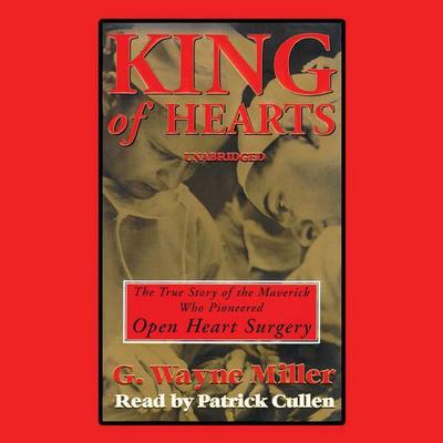King of Hearts: The True Story of the Maverick Who Pioneered Open-Heart Surgery
