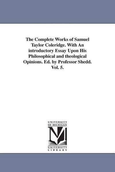 The Complete Works of Samuel Taylor Coleridge. with an Introductory Essay Upon His Philosophical and Theological Opinions. Ed. by Professor Shedd. Vol