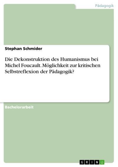 Die Dekonstruktion des Humanismus bei Michel Foucault. Möglichkeit zur kritischen Selbstreflexion der Pädagogik?