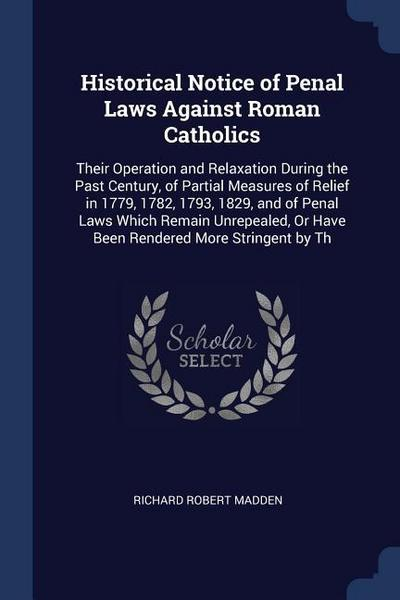 Historical Notice of Penal Laws Against Roman Catholics: Their Operation and Relaxation During the Past Century, of Partial Measures of Relief in 1779