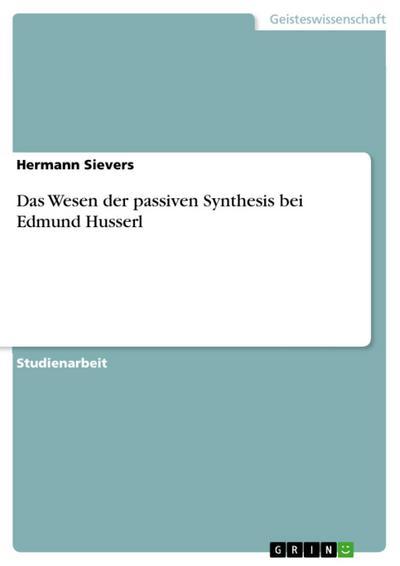 Das Wesen der passiven Synthesis bei Edmund Husserl