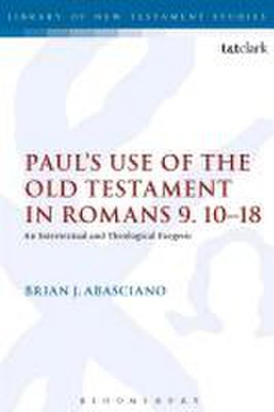 Paul's Use of the Old Testament in Romans 9.10-18: An Intertextual and Theological Exegesis