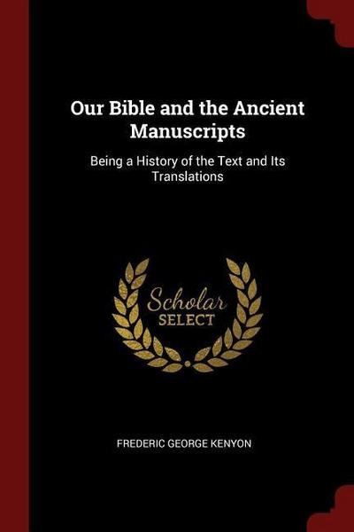 Our Bible and the Ancient Manuscripts: Being a History of the Text and Its Translations