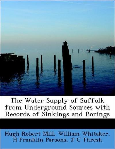 The Water Supply of Suffolk from Underground Sources with Records of Sinkings and Borings