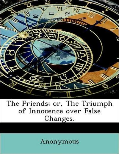 The Friends; or, The Triumph of Innocence over False Changes.