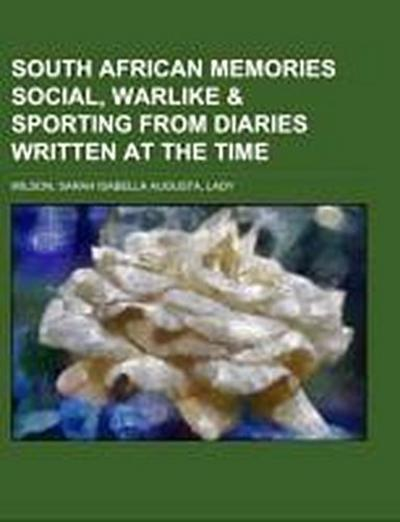 South African Memories Social, Warlike & Sporting from Diaries Written at the Time