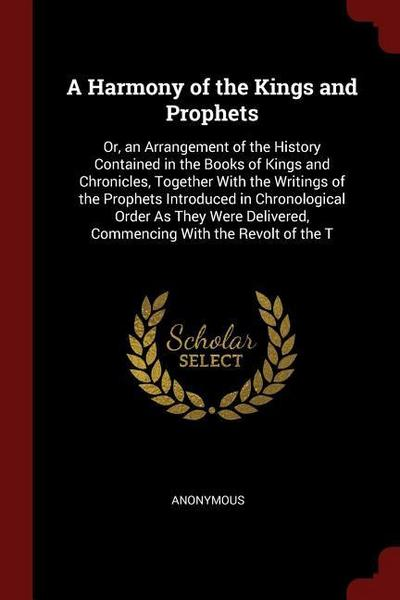 A Harmony of the Kings and Prophets: Or, an Arrangement of the History Contained in the Books of Kings and Chronicles, Together with the Writings of t