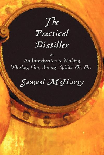 The Practical Distiller, or an Introduction to Making Whiskey, Gin, Brandy, Spirits, &c. &c.