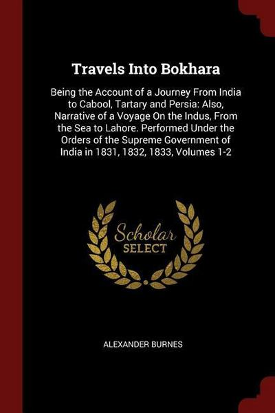 Travels Into Bokhara: Being the Account of a Journey from India to Cabool, Tartary and Persia: Also, Narrative of a Voyage on the Indus, fro
