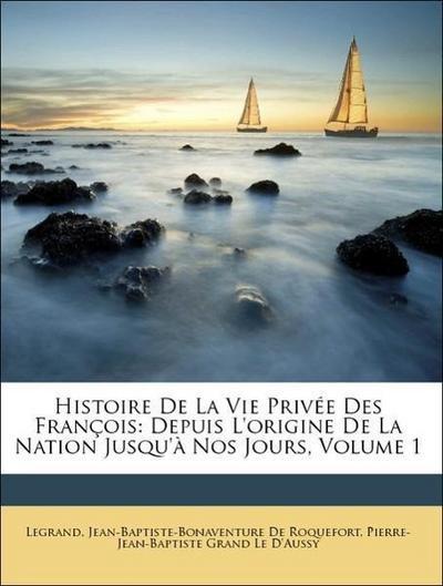 Histoire De La Vie Privée Des François: Depuis L'origine De La Nation Jusqu'à Nos Jours, Volume 1