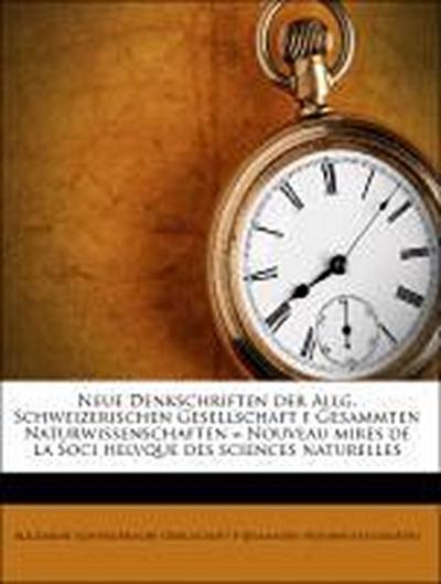 Neue Denkschriften der Allg. Schweizerischen Gesellschaft f Gesammten Naturwissenschaften = Nouveau mires de la Soci helvque des sciences naturelles
