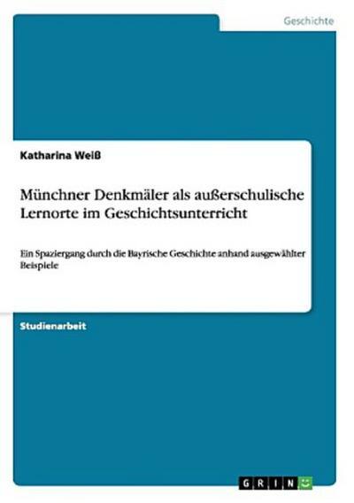 Münchner Denkmäler als außerschulische Lernorte im Geschichtsunterricht: Ein Spaziergang durch die Bayrische Geschichte anhand ausgewählter Beispiele