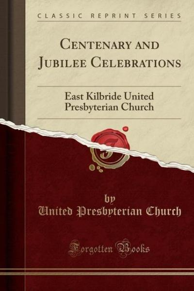 Centenary and Jubilee Celebrations: East Kilbride United Presbyterian Church (Classic Reprint)