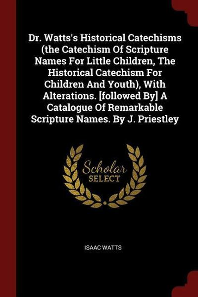 Dr. Watts's Historical Catechisms (the Catechism of Scripture Names for Little Children, the Historical Catechism for Children and Youth), with Altera