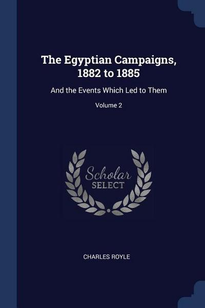 The Egyptian Campaigns, 1882 to 1885: And the Events Which Led to Them; Volume 2