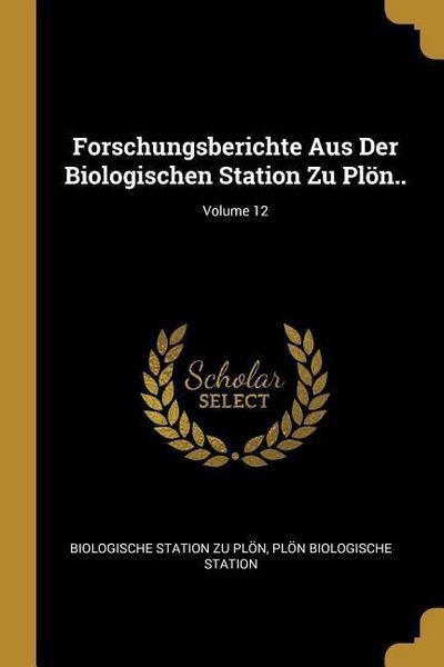 Forschungsberichte Aus Der Biologischen Station Zu Plön..; Volume 12