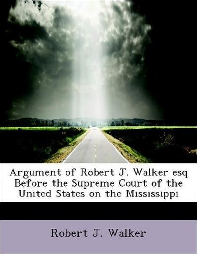 Argument of Robert J. Walker esq Before the Supreme Court of the United States on the Mississippi